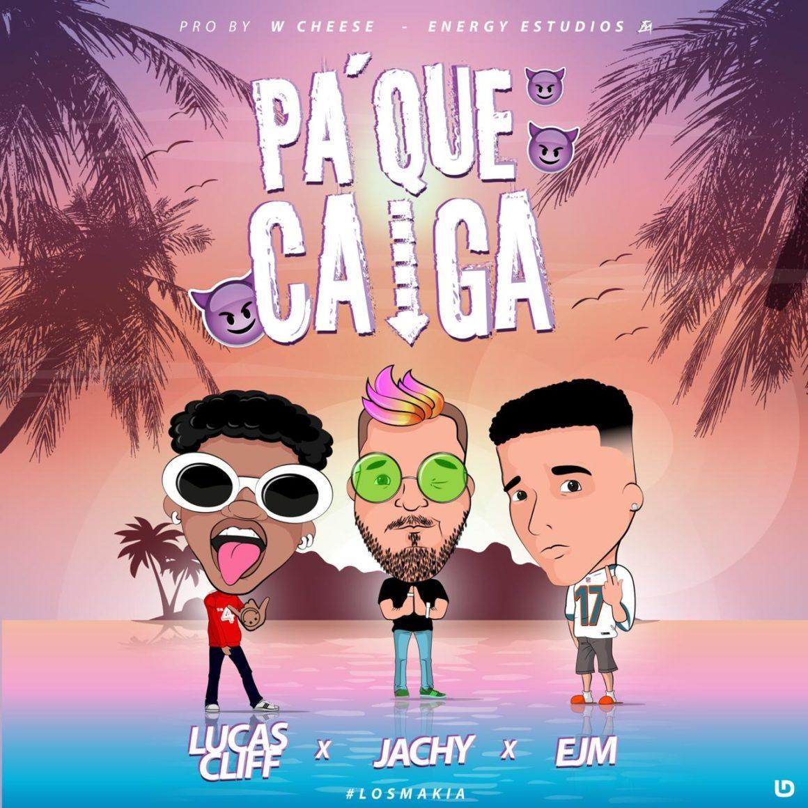Pa¨ Que Caiga – Lucas Cliff, Jachy, Ejm